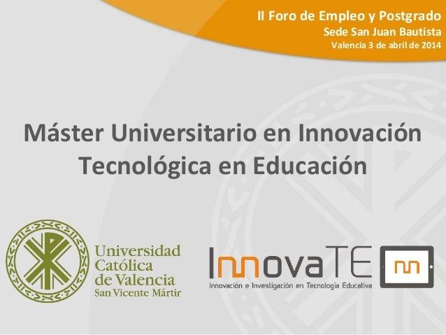 Máster Universitario en Innovación Tecnológica en Educación II Foro de Empleo y Postgrado Sede San Juan Bautista Valencia ...