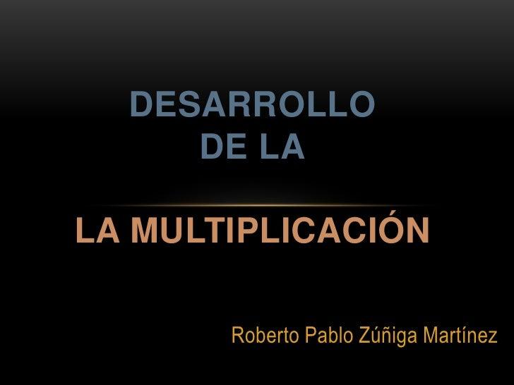 DESARROLLO     DE LALA MULTIPLICACIÓN       Roberto Pablo Zúñiga Martínez