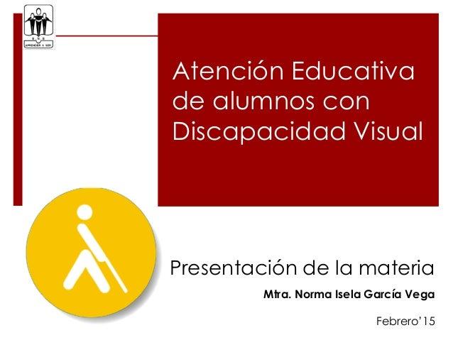Atención Educativa de alumnos con Discapacidad Visual Presentación de la materia Mtra. Norma Isela García Vega Febrero'15