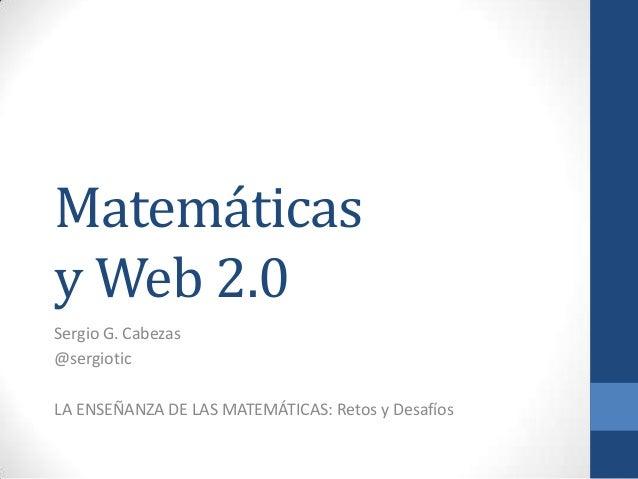 Matemáticasy Web 2.0Sergio G. Cabezas@sergioticLA ENSEÑANZA DE LAS MATEMÁTICAS: Retos y Desafíos