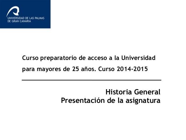 Curso preparatorio de acceso a la Universidad  para mayores de 25 años. Curso 2014-2015  Historia General  Presentación de...