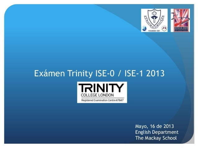 Exámen Trinity ISE-0 / ISE-1 2013  Mayo, 16 de 2013 English Department The Mackay School