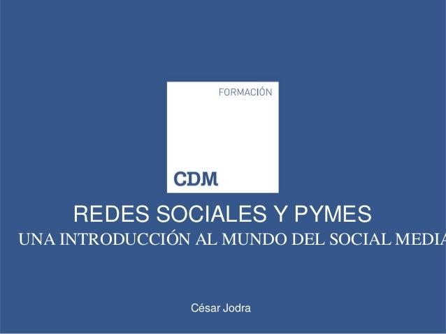 REDES SOCIALES Y PYMESUNA INTRODUCCIÓN AL MUNDO DEL SOCIAL MEDIA                César Jodra