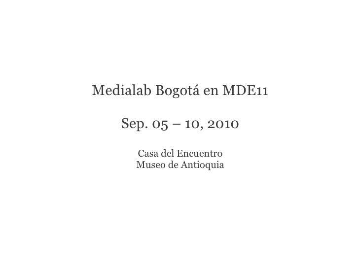 Medialab Bogotá en MDE11   Sep. 05 – 10, 2010      Casa del Encuentro      Museo de Antioquia
