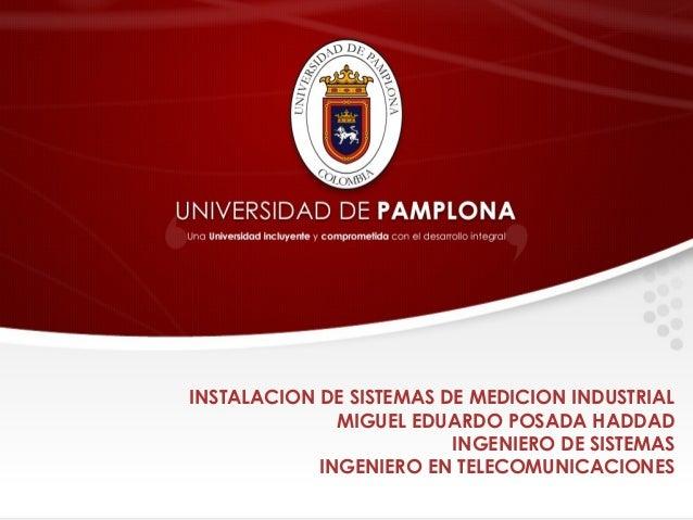 INSTALACION DE SISTEMAS DE MEDICION INDUSTRIAL MIGUEL EDUARDO POSADA HADDAD INGENIERO DE SISTEMAS INGENIERO EN TELECOMUNIC...