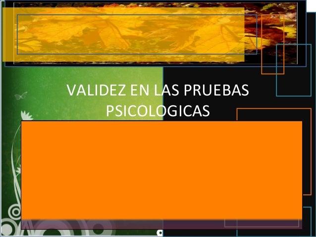 VALIDEZ EN LAS PRUEBAS PSICOLOGICAS La Validez, según Elia Beatriz Pineda y colaboradores: Es una característica important...