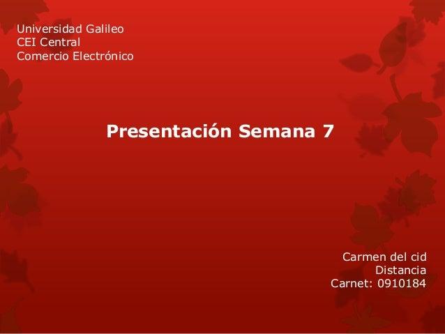 Universidad Galileo CEI Central Comercio Electrónico Carmen del cid Distancia Carnet: 0910184 Presentación Semana 7