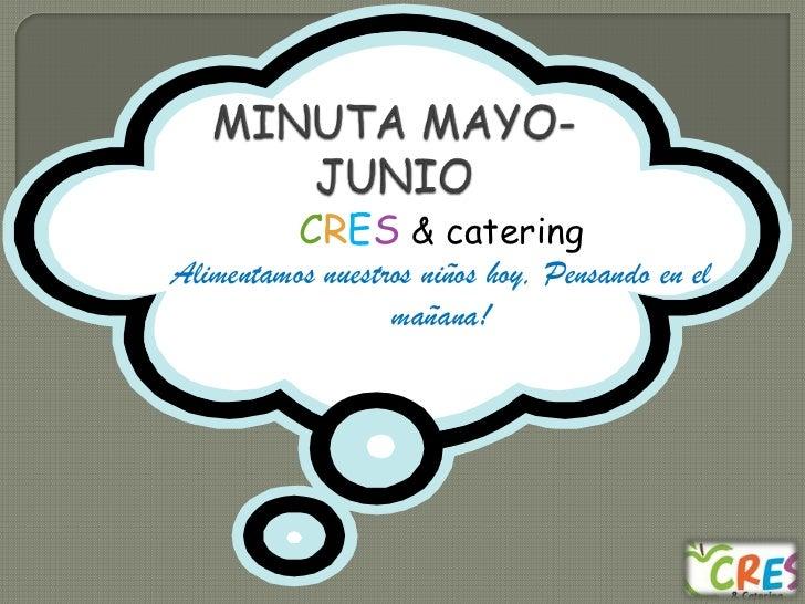 MINUTA MAYO- JUNIO<br />CRES& catering<br />Alimentamos nuestros niños hoy, Pensando en el mañana!<br />