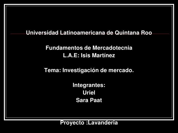 Universidad Latinoamericana de Quintana Roo<br />Fundamentos de Mercadotecnia<br />L.A.E: Isis Martínez<br />Tema: Investi...