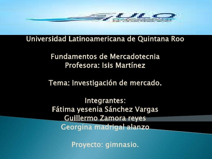 Universidad Latinoamericana de Quintana Roo<br />Fundamentos de Mercadotecnia<br />Profesora: Isis Martínez<br />Tema: Inv...