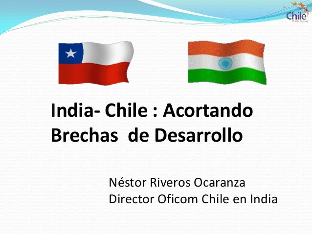 India- Chile : AcortandoBrechas de DesarrolloNéstor Riveros OcaranzaDirector Oficom Chile en India