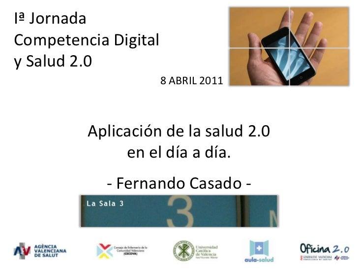 Iª Jornada <br />Competencia Digital<br />y Salud 2.0 <br />8 ABRIL 2011<br />Aplicación de la salud 2.0 en el día a día.<...