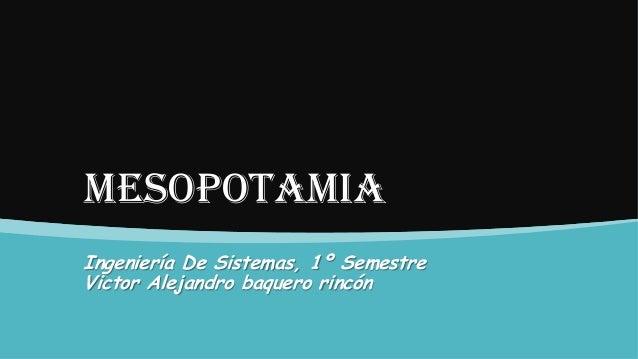 MESOPOTAMIA Ingeniería De Sistemas, 1º Semestre Victor Alejandro baquero rincón
