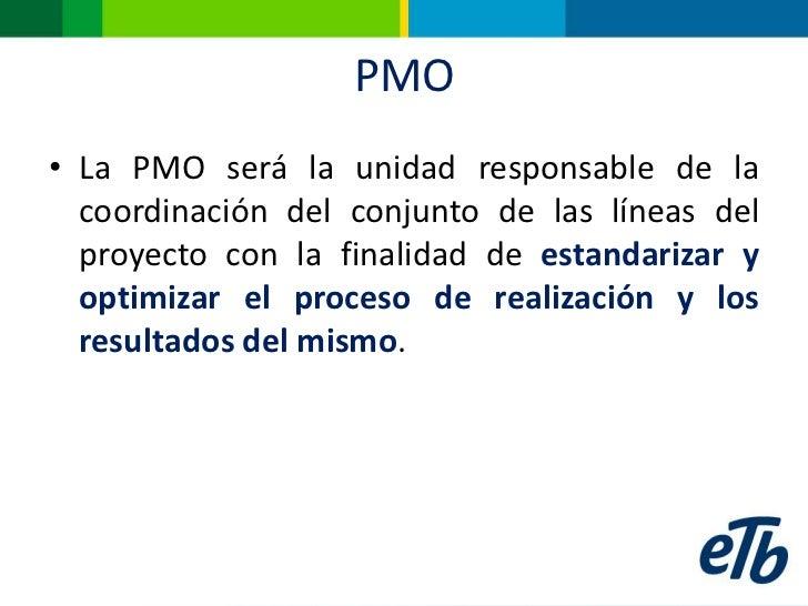 PMO• La PMO será la unidad responsable de la  coordinación del conjunto de las líneas del  proyecto con la finalidad de es...
