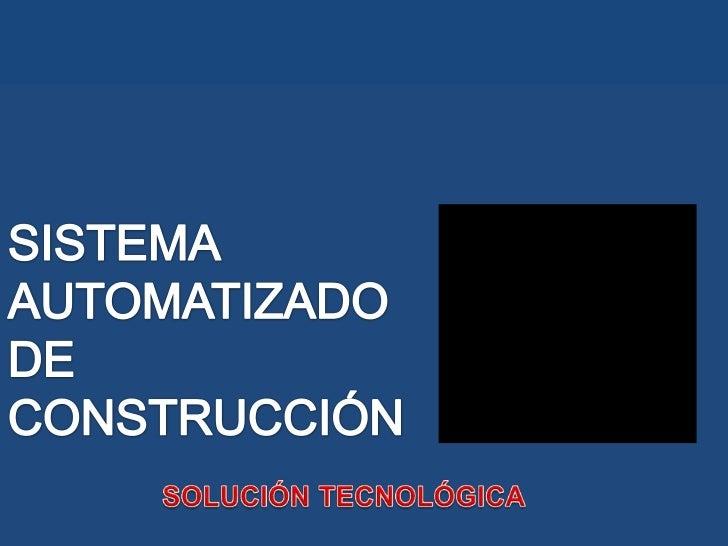 SIST EMAAUTOMATIZADO DE CONSTRUCCIÓN <br />SOLUCIÓN TECNOLÓGICA <br />