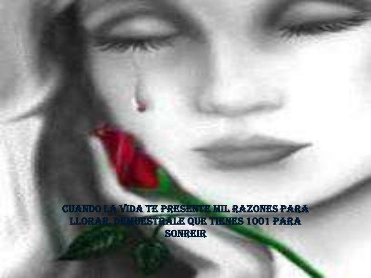 Cuando la vida te presente mil razones para llorar, demuestrale que tienes 1001 para                   sonreir