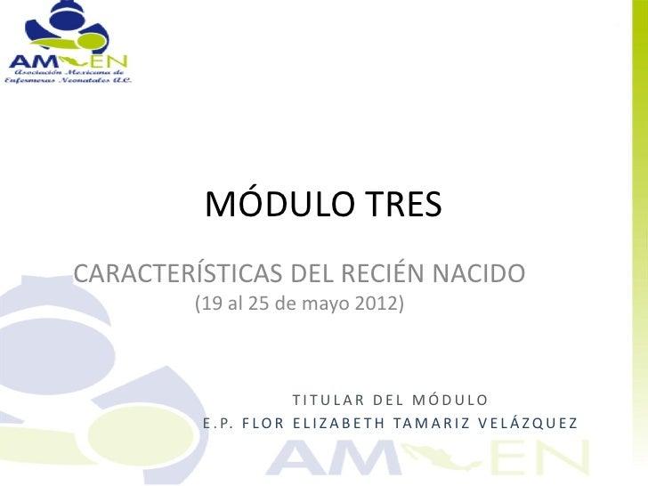 MÓDULO TRESCARACTERÍSTICAS DEL RECIÉN NACIDO        (19 al 25 de mayo 2012)                        TITULAR DEL MÓDULO     ...