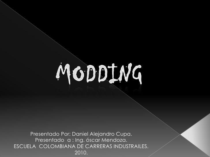 MODDING<br />Presentado Por: Daniel Alejandro Cupa.<br />Presentado  a : Ing. óscar Mendoza.<br />ESCUELA  COLOMBIANA DE C...