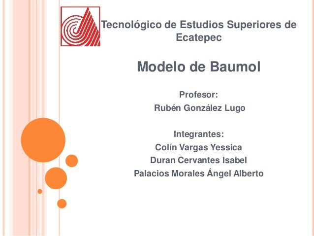 Tecnológico de Estudios Superiores de Ecatepec Modelo de Baumol Profesor: Rubén González Lugo Integrantes: Colín Vargas Ye...