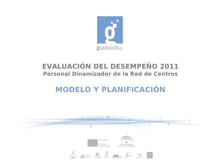 EVALUACIÓN DEL DESEMPEÑO 2011Personal Dinamizador de la Red de Centros   MODELO Y PLANIFICACIÓN
