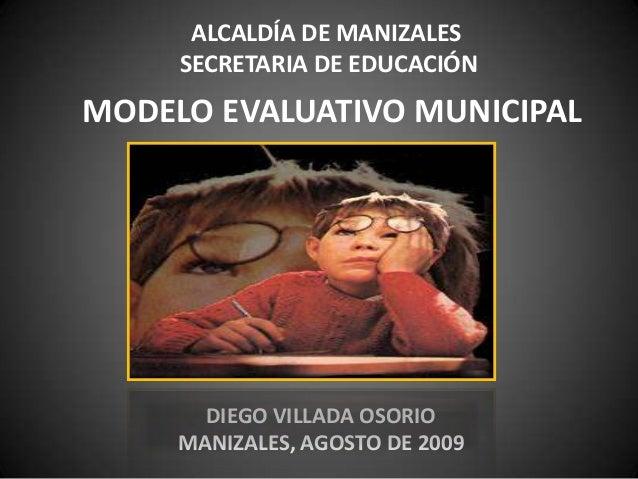ALCALDÍA DE MANIZALES SECRETARIA DE EDUCACIÓN MODELO EVALUATIVO MUNICIPAL DIEGO VILLADA OSORIO MANIZALES, AGOSTO DE 2009