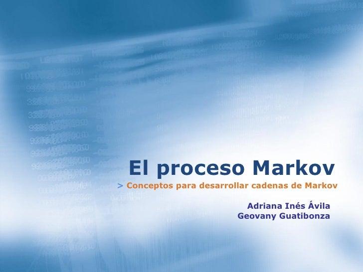 >   Conceptos para desarrollar cadenas de Markov El proceso Markov Adriana Inés Ávila Geovany Guatibonza