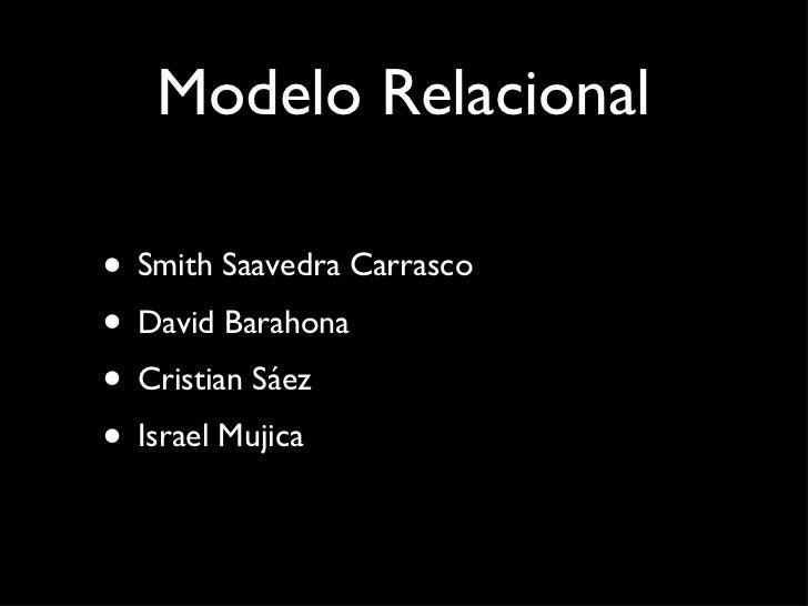 Modelo Relacional <ul><li>Smith Saavedra Carrasco </li></ul><ul><li>David Barahona </li></ul><ul><li>Cristian Sáez </li></...