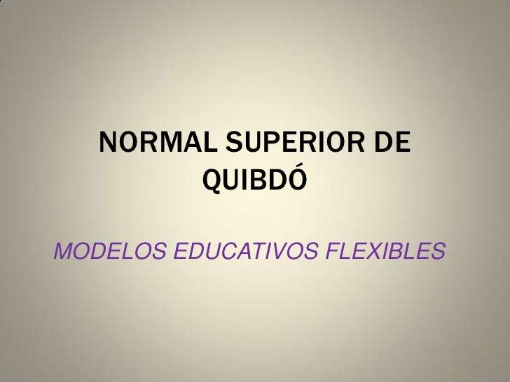 NORMAL SUPERIOR DE QUIBDÓ<br />MODELOS EDUCATIVOS FLEXIBLES<br />