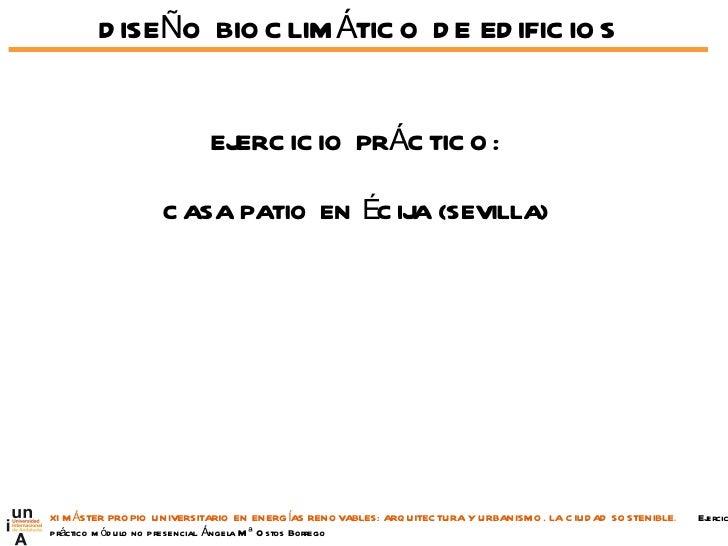 DISEÑO BIOCLIMÁTICO DE EDIFICIOS EJERCICIO PRÁCTICO: CASA PATIO EN ÉCIJA (SEVILLA) XI MÁSTER PROPIO UNIVERSITARIO EN ENERG...