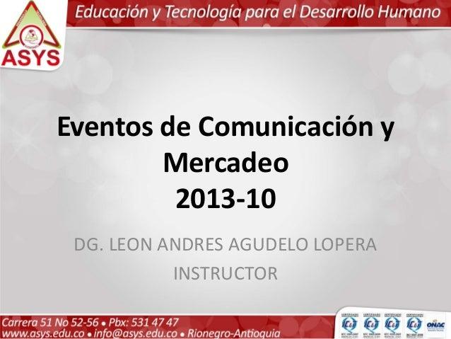Eventos de Comunicación y        Mercadeo         2013-10 DG. LEON ANDRES AGUDELO LOPERA           INSTRUCTOR