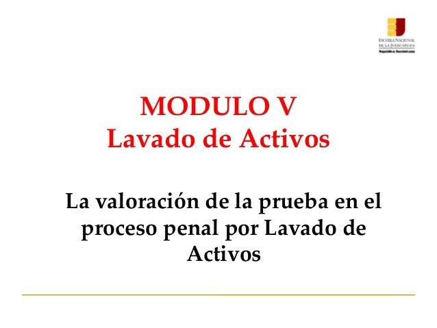 MODULO V Lavado de Activos La valoración de la prueba en el proceso penal por Lavado de Activos