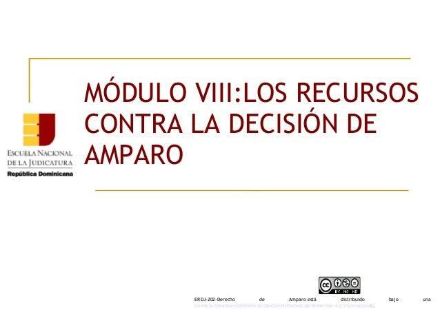 MÓDULO VIII:LOS RECURSOS CONTRA LA DECISIÓN DE AMPARO ERDJ-202-Derecho de Amparoestá distribuido bajo una Licencia Creat...