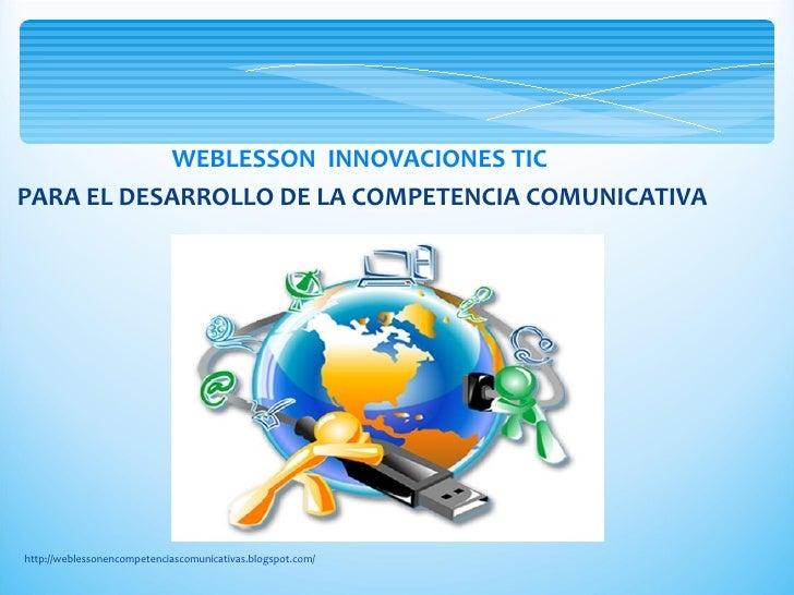 WEBLESSON INNOVACIONES TICPARA EL DESARROLLO DE LA COMPETENCIA COMUNICATIVAhttp://weblessonencompetenciascomunicativas.blo...