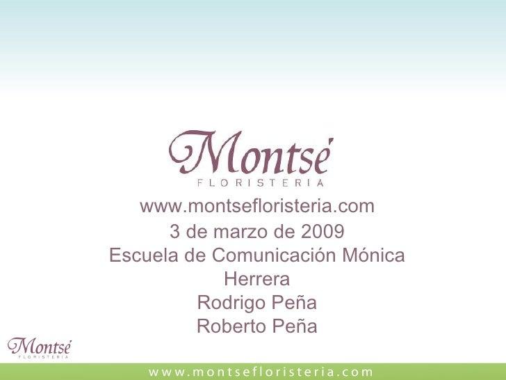 www.montsefloristeria.com 3 de marzo de 2009 Escuela de Comunicación Mónica Herrera Rodrigo Peña Roberto Peña