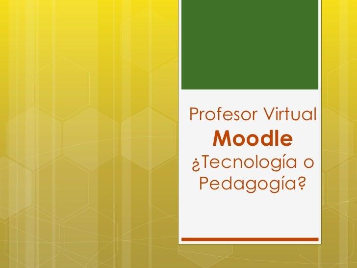 Profesor Virtual  Moodle¿Tecnología o Pedagogía?