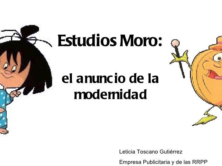 Estudios Moro:el anunc io de la  modernidad          Leticia Toscano Gutiérrez          Empresa Publicitaria y de las RRPP