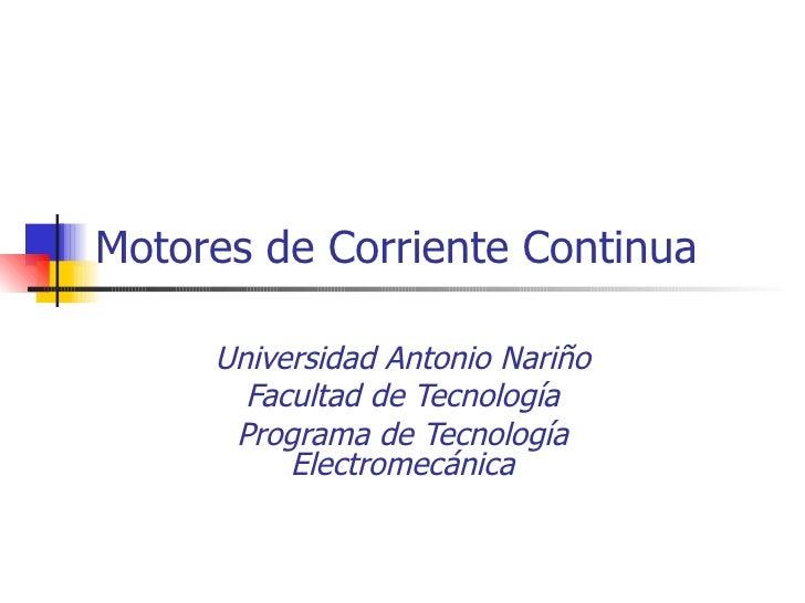 Motores de Corriente Continua Universidad Antonio Nariño Facultad de Tecnología Programa de Tecnología Electromecánica