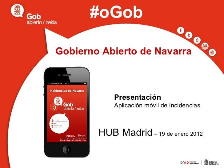 Gobierno Abierto de Navarra Presentación  Aplicación móvil de incidencias HUB Madrid  – 19 de enero 2012 #oGob