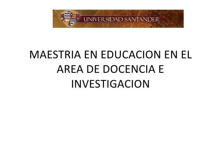 MAESTRIA EN EDUCACION EN EL    AREA DE DOCENCIA E      INVESTIGACION