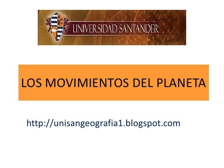LOS MOVIMIENTOS DEL PLANETAhttp://unisangeografia1.blogspot.com