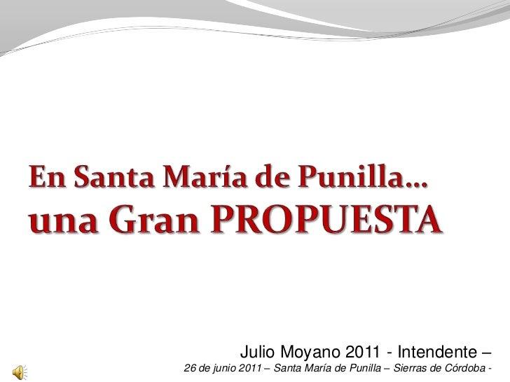 En Santa María de Punilla…una Gran PROPUESTA<br />Julio Moyano 2011 - Intendente –<br />26 de junio 2011 – Santa María de ...