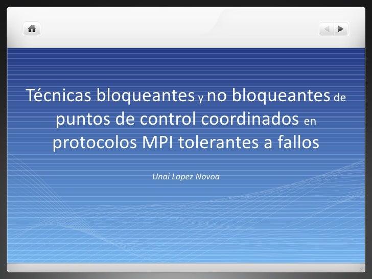 Técnicas bloqueantes  y  no bloqueantes  de  puntos de control coordinados  en  protocolos MPI tolerantes a fallos Unai Lo...
