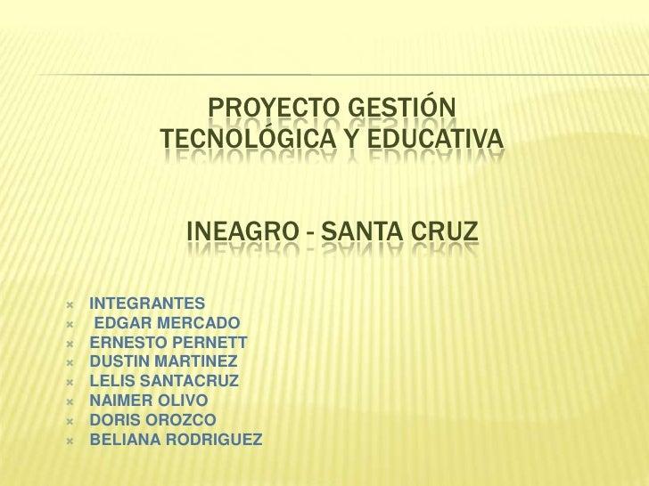 PROYECTO GESTIÓN <br />TECNOLÓGICA Y EDUCATIVA<br />INEAGRO - SANTA CRUZ<br /><ul><li>INTEGRANTES