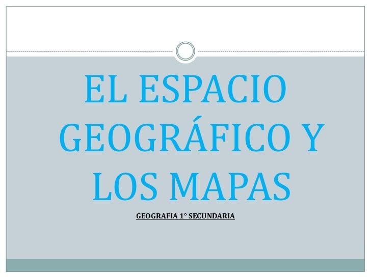EL ESPACIO GEOGRÁFICO Y LOS MAPAS<br />GEOGRAFIA 1° SECUNDARIA<br />
