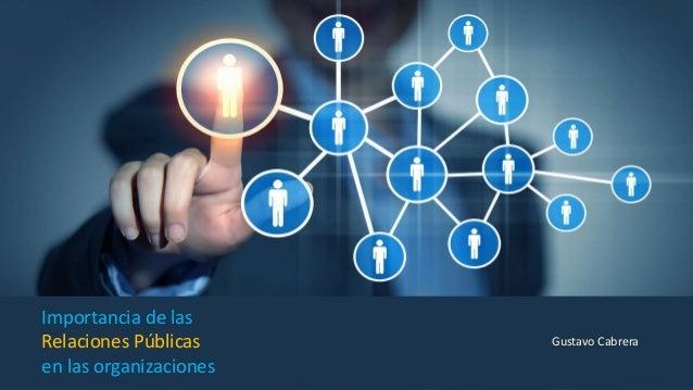 Importancia de las Relaciones Públicas en las organizaciones Gustavo Cabrera