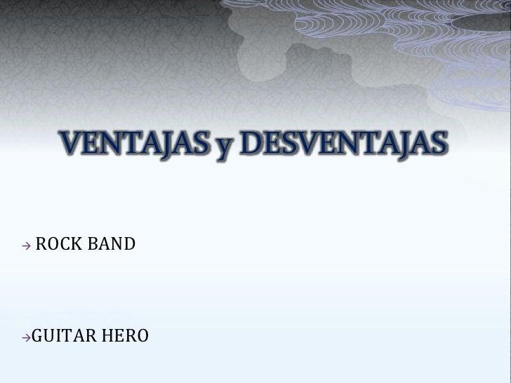 VENTAJAS y DESVENTAJAS<br /><ul><li>ROCK BAND