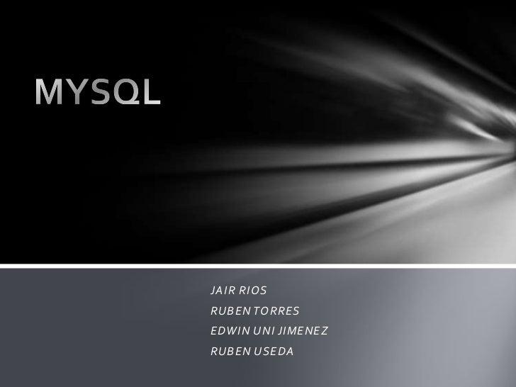 JAIR RIOS <br />RUBEN TORRES<br />EDWIN UNI JIMENEZ<br />RUBEN USEDA <br />MYSQL<br />