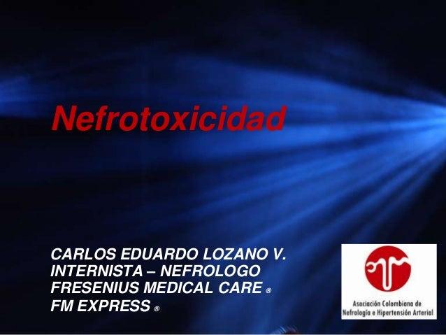 NefrotoxicidadCARLOS EDUARDO LOZANO V.INTERNISTA – NEFROLOGOFRESENIUS MEDICAL CARE ®FM EXPRESS ®