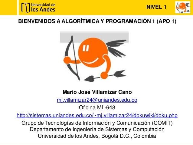 NIVEL 1BIENVENIDOS A ALGORÍTMICA Y PROGRAMACIÓN 1 (APO 1)                     Mario José Villamizar Cano                  ...