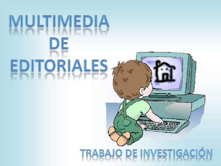 Multimedia de editoriales<br />TRABAJO DE INVESTIGACIÓN<br />